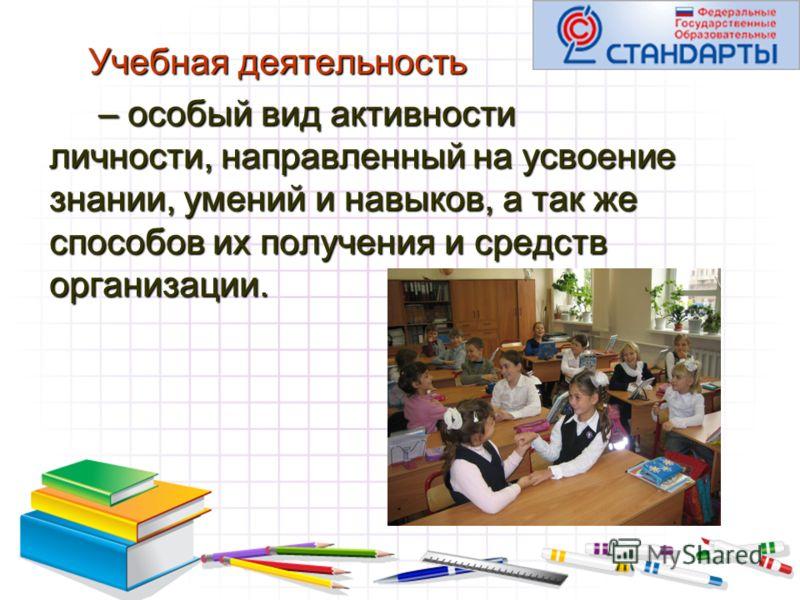 Учебная деятельность – особый вид активности личности, направленный на усвоение знании, умений и навыков, а так же способов их получения и средств организации. – особый вид активности личности, направленный на усвоение знании, умений и навыков, а так