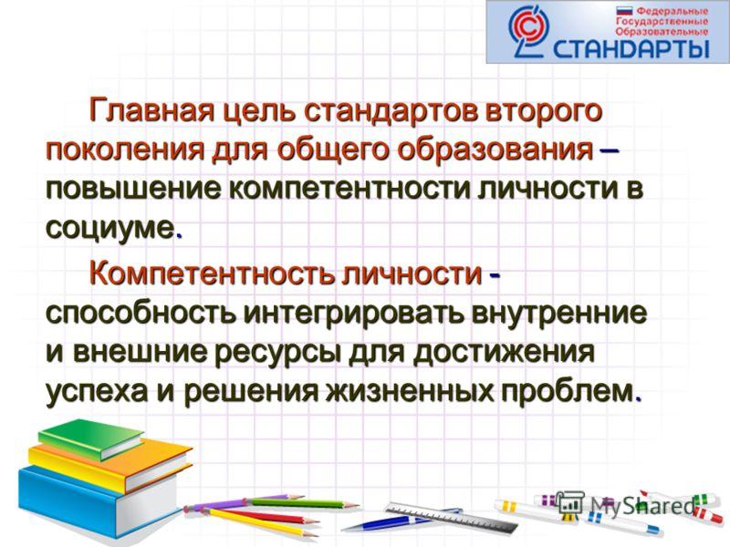 Главная цель стандартов второго поколения для общего образования – повышение компетентности личности в социуме. Компетентность личности - способность интегрировать внутренние и внешние ресурсы для достижения успеха и решения жизненных проблем.