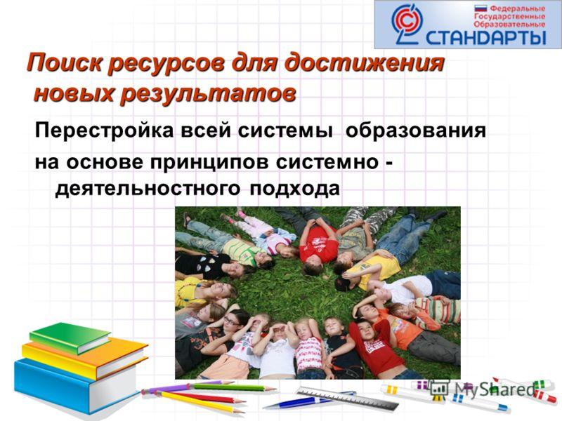 Поиск ресурсов для достижения новых результатов Перестройка всей системы образования на основе принципов системно - деятельностного подхода