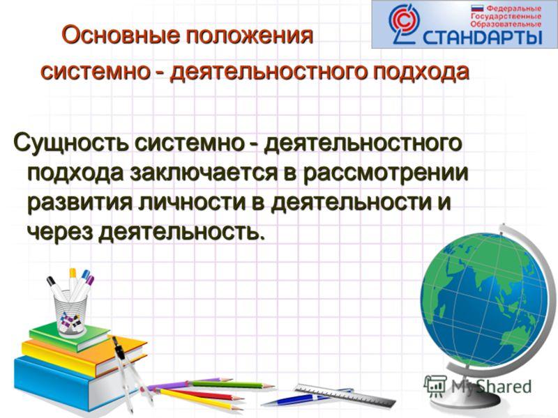 Основные положения Основные положения системно - деятельностного подхода системно - деятельностного подхода Сущность системно - деятельностного подхода заключается в рассмотрении развития личности в деятельности и через деятельность. Сущность системн