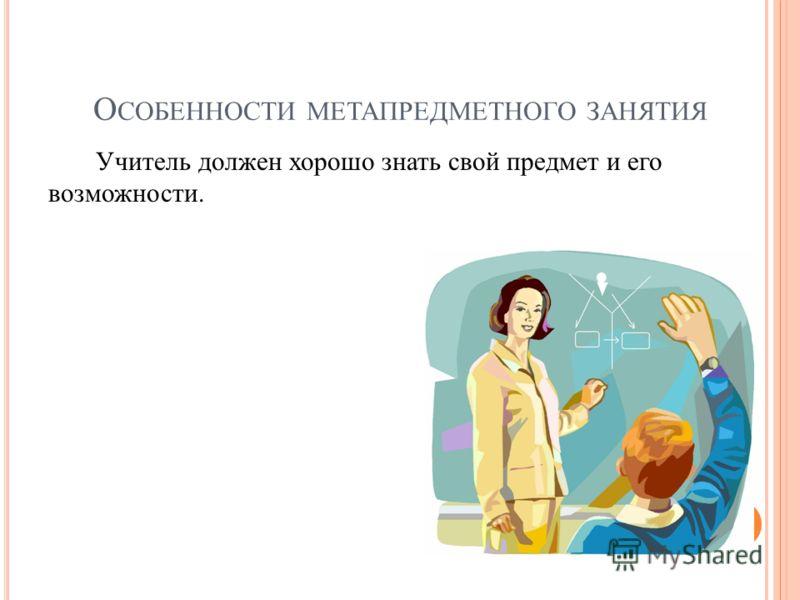О СОБЕННОСТИ МЕТАПРЕДМЕТНОГО ЗАНЯТИЯ Учитель должен хорошо знать свой предмет и его возможности.