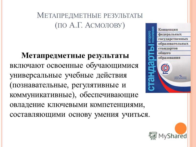 М ЕТАПРЕДМЕТНЫЕ РЕЗУЛЬТАТЫ ( ПО А.Г. А СМОЛОВУ ) Метапредметные результаты включают освоенные обучающимися универсальные учебные действия (познавательные, регулятивные и коммуникативные), обеспечивающие овладение ключевыми компетенциями, составляющим