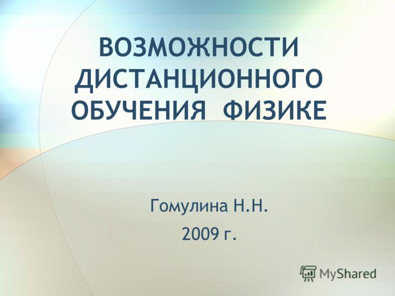 ВОЗМОЖНОСТИ ДИСТАНЦИОННОГО ОБУЧЕНИЯ ФИЗИКЕ Гомулина Н.Н. 2009 г.