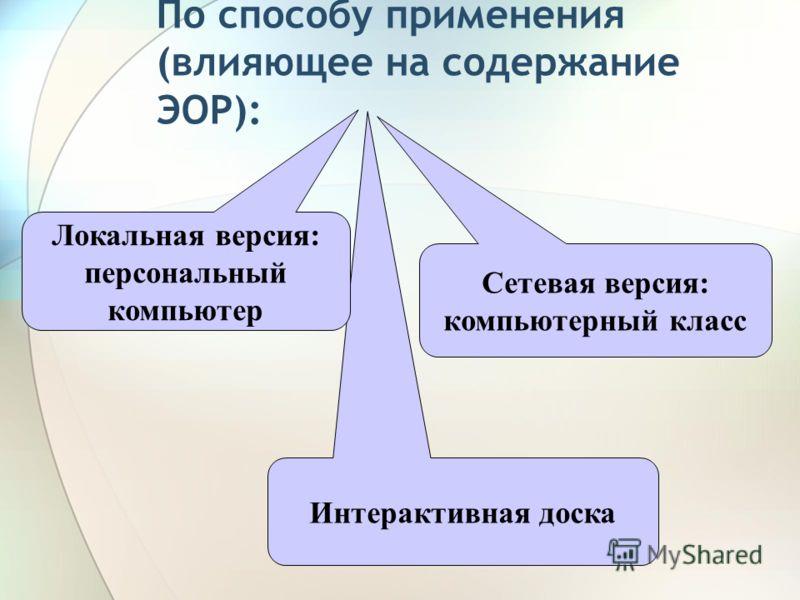По способу применения (влияющее на содержание ЭОР): Интерактивная доска Локальная версия: персональный компьютер Сетевая версия: компьютерный класс
