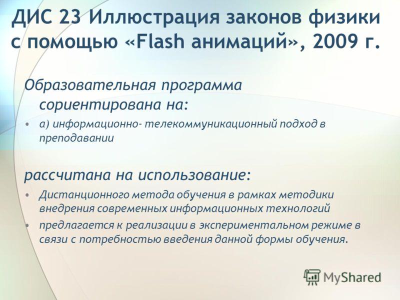 ДИС 23 Иллюстрация законов физики с помощью «Flash анимаций», 2009 г. Образовательная программа сориентирована на: а) информационно- телекоммуникационный подход в преподавании рассчитана на использование: Дистанционного метода обучения в рамках метод