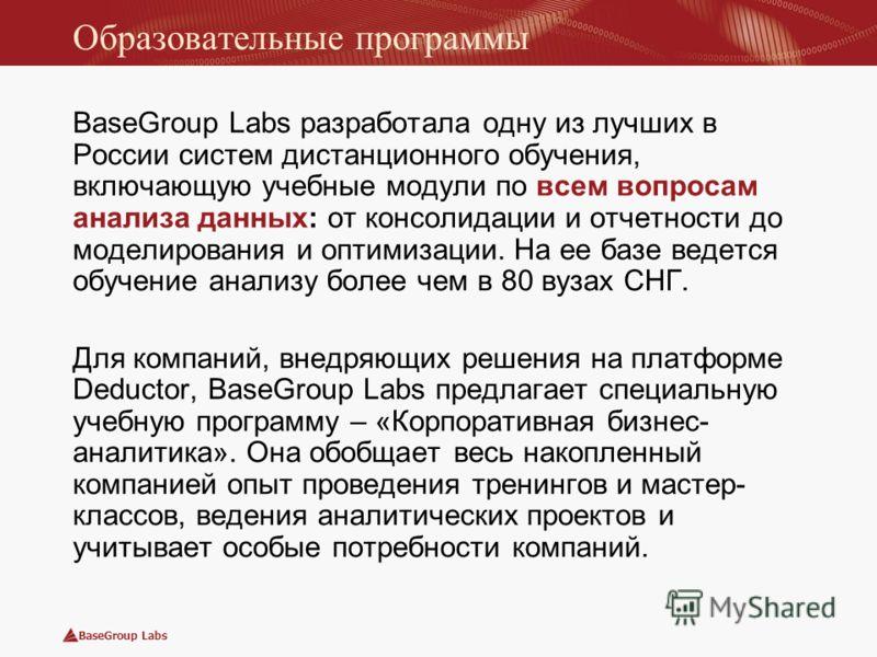BaseGroup Labs Образовательные программы BaseGroup Labs разработала одну из лучших в России систем дистанционного обучения, включающую учебные модули по всем вопросам анализа данных: от консолидации и отчетности до моделирования и оптимизации. На ее