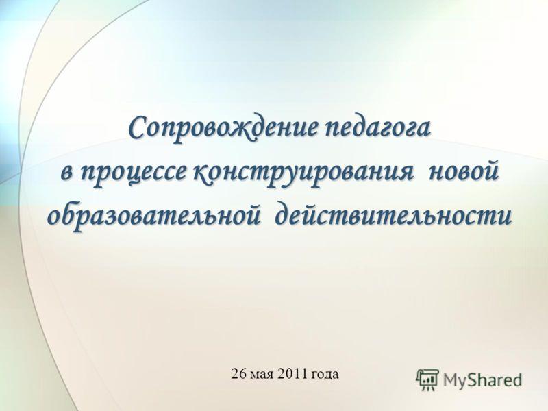Сопровождение педагога в процессе конструирования новой образовательной действительности 26 мая 2011 года