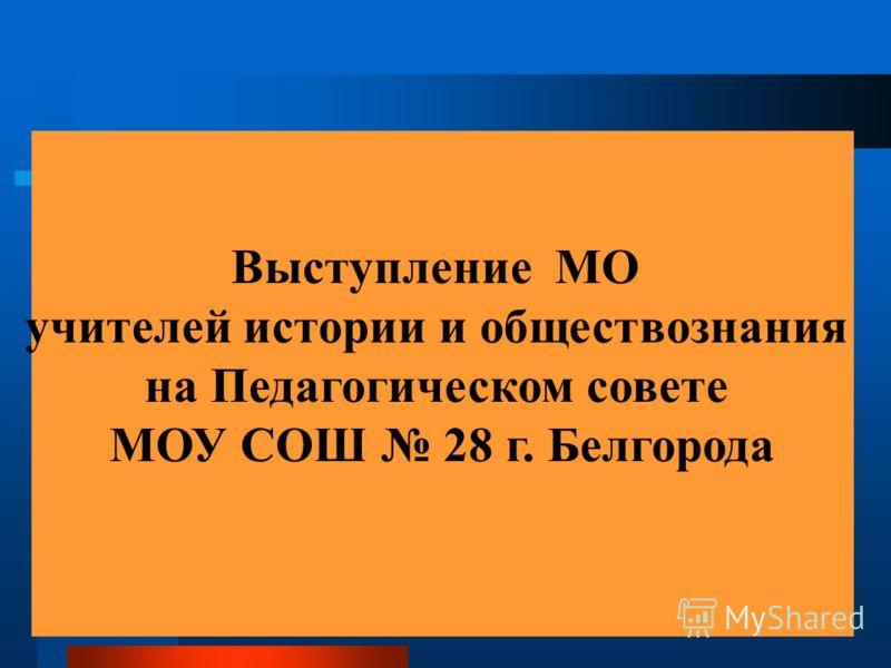 Выступление МО учителей истории и обществознания на Педагогическом совете МОУ СОШ 28 г. Белгорода