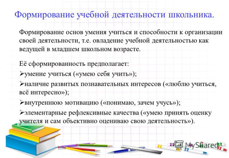 Формирование учебной деятельности школьника. Формирование основ умения учиться и способности к организации своей деятельности, т.е. овладение учебной деятельностью как ведущей в младшем школьном возрасте. Её сформированность предполагает: умение учит