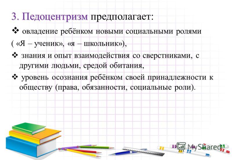 3. Педоцентризм 3. Педоцентризм предполагает: овладение ребёнком новыми социальными ролями ( «Я – ученик», «я – школьник»), знания и опыт взаимодействия со сверстниками, с другими людьми, средой обитания, уровень осознания ребёнком своей принадлежнос