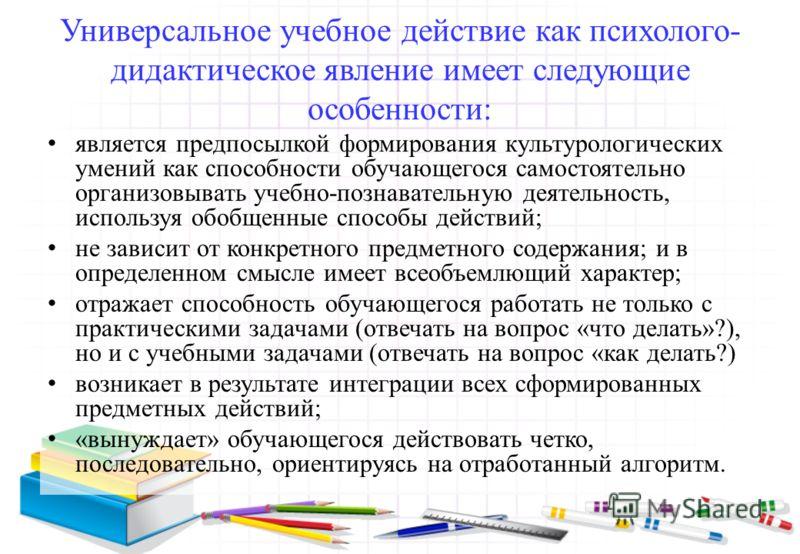 Универсальное учебное действие как психолого- дидактическое явление имеет следующие особенности: является предпосылкой формирования культурологических умений как способности обучающегося самостоятельно организовывать учебно-познавательную деятельност