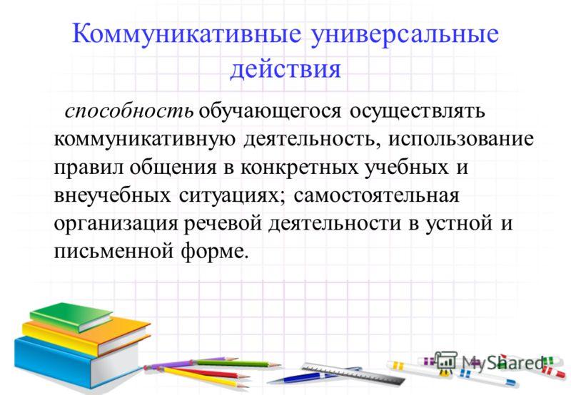 Коммуникативные универсальные действия способность обучающегося осуществлять коммуникативную деятельность, использование правил общения в конкретных учебных и внеучебных ситуациях; самостоятельная организация речевой деятельности в устной и письменно