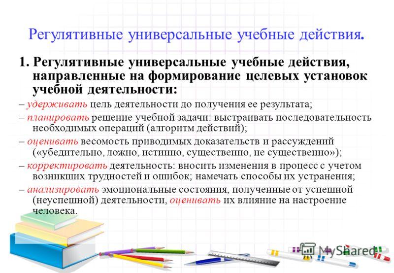 Регулятивные универсальные учебные действия. 1. Регулятивные универсальные учебные действия, направленные на формирование целевых установок учебной деятельности: – удерживать цель деятельности до получения ее результата; – планировать решение учебной