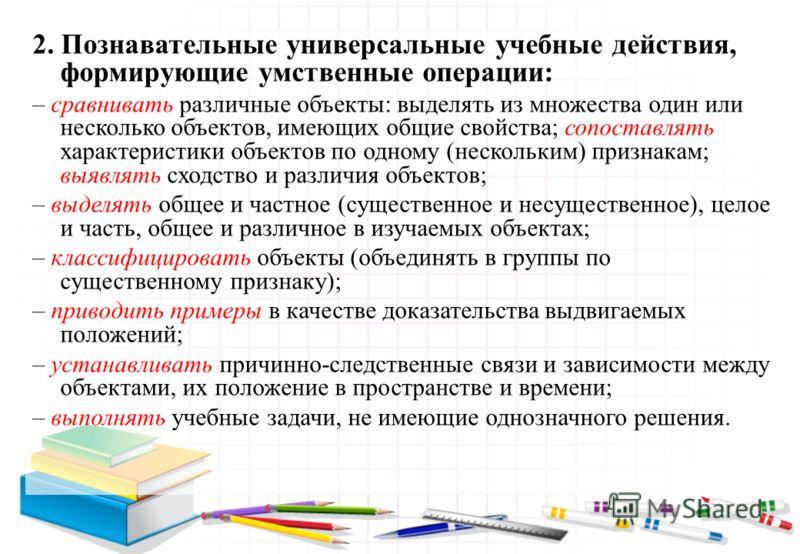 2. Познавательные универсальные учебные действия, формирующие умственные операции: – сравнивать различные объекты: выделять из множества один или несколько объектов, имеющих общие свойства; сопоставлять характеристики объектов по одному (нескольким)