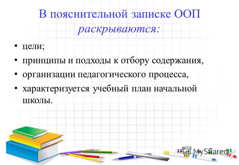 В пояснительной записке ООП раскрываются: цели; принципы и подходы к отбору содержания, организации педагогического процесса, характеризуется учебный план начальной школы.