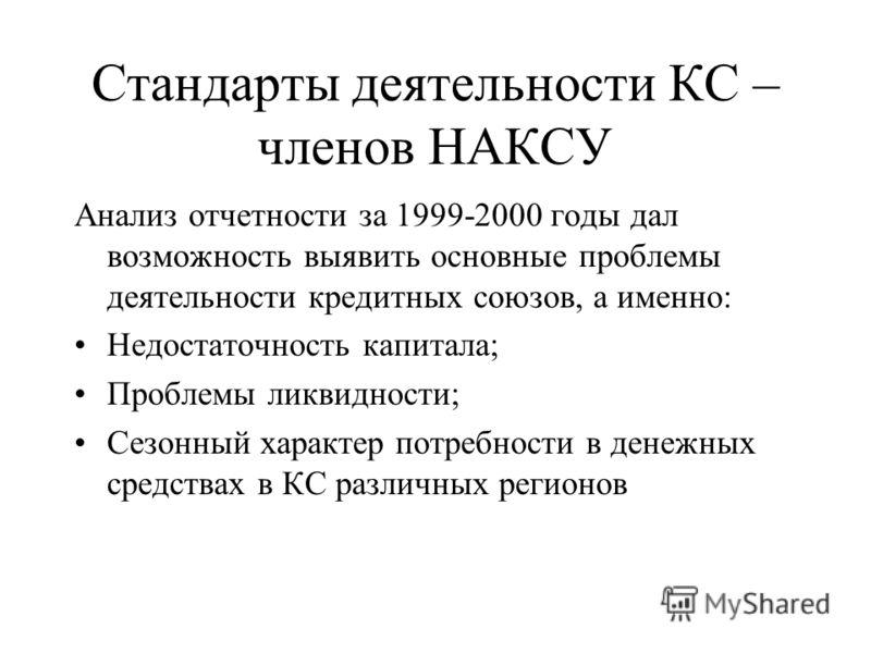 Стандарты деятельности КС – членов НАКСУ Анализ отчетности за 1999-2000 годы дал возможность выявить основные проблемы деятельности кредитных союзов, а именно: Недостаточность капитала; Проблемы ликвидности; Сезонный характер потребности в денежных с