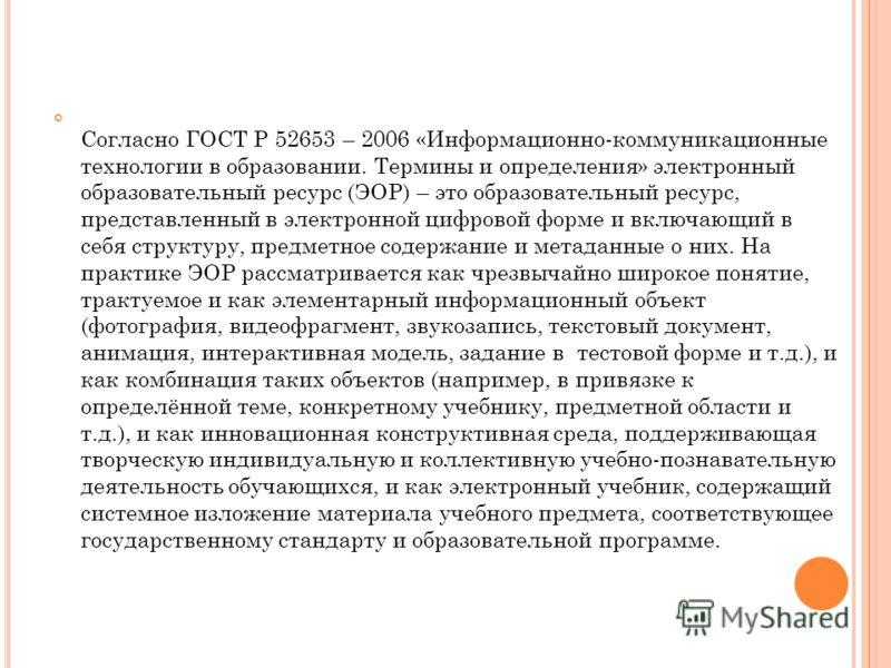 Согласно ГОСТ Р 52653 – 2006 «Информационно-коммуникационные технологии в образовании. Термины и определения» электронный образовательный ресурс (ЭОР) – это образовательный ресурс, представленный в электронной цифровой форме и включающий в себя струк