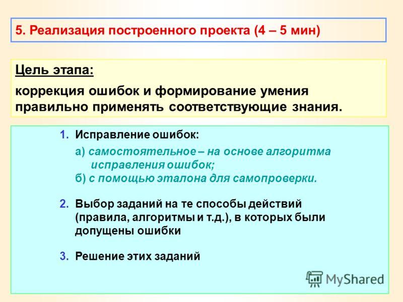 5. Реализация построенного проекта (4 – 5 мин) Цель этапа: коррекция ошибок и формирование умения правильно применять соответствующие знания. 1. Исправление ошибок: а) самостоятельное – на основе алгоритма исправления ошибок; б) с помощью эталона для