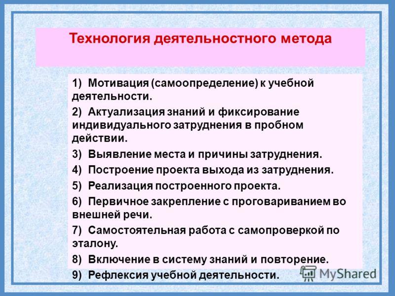 Технология деятельностного метода 1) Мотивация (самоопределение) к учебной деятельности. 2) Актуализация знаний и фиксирование индивидуального затруднения в пробном действии. 1) Мотивация (самоопределение) к учебной деятельности. 2) Актуализация знан