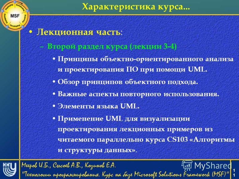 1 Характеристика курса... Лекционная часть : – Второй раздел курса (лекции 3-4) Принципы объектно-ориентированного анализа и проектирования ПО при помощи UML. Обзор принципов объектного подхода. Важные аспекты повторного использования. Элементы языка