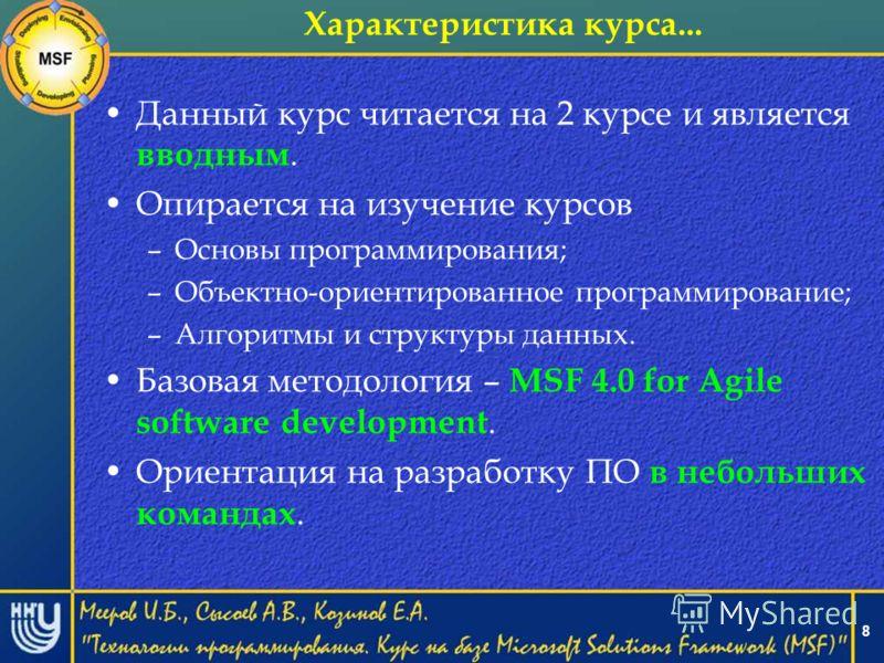 8 Характеристика курса... Данный курс читается на 2 курсе и является вводным. Опирается на изучение курсов –Основы программирования; –Объектно-ориентированное программирование; –Алгоритмы и структуры данных. Базовая методология – MSF 4.0 for Agile so