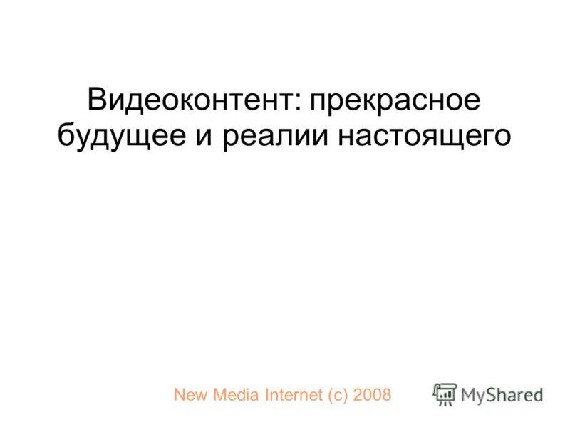 Видеоконтент: прекрасное будущее и реалии настоящего New Media Internet (с) 2008