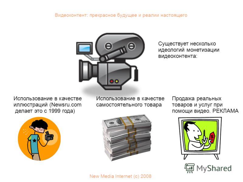 Видеоконтент: прекрасное будущее и реалии настоящего New Media Internet (с) 2008 Существует несколько идеологий монетизации видеоконтента: Использование в качестве иллюстраций (Newsru.com делает это с 1999 года) Использование в качестве самостоятельн