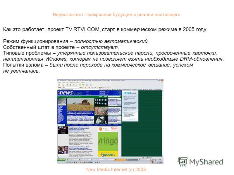 Видеоконтент: прекрасное будущее и реалии настоящего New Media Internet (с) 2008 Как это работает: проект TV.RTVI.COM, старт в коммерческом режиме в 2005 году. Режим функционирования – полностью автоматический. Собственный штат в проекте – отсутствуе