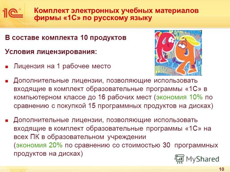 10 Комплект электронных учебных материалов фирмы «1С» по русскому языку В составе комплекта 10 продуктов Условия лицензирования: Лицензия на 1 рабочее место Дополнительные лицензии, позволяющие использовать входящие в комплект образовательные програм