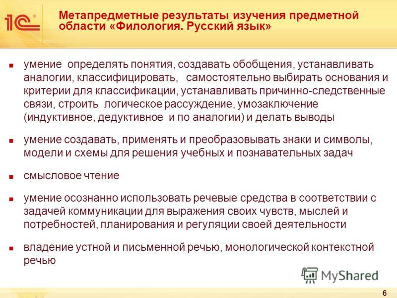 6 Метапредметные результаты изучения предметной области «Филология. Русский язык» умение определять понятия, создавать обобщения, устанавливать аналогии, классифицировать, самостоятельно выбирать основания и критерии для классификации, устанавливать