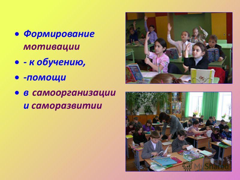 Формирование мотивации - к обучению, -помощи в самоорганизации и саморазвитии
