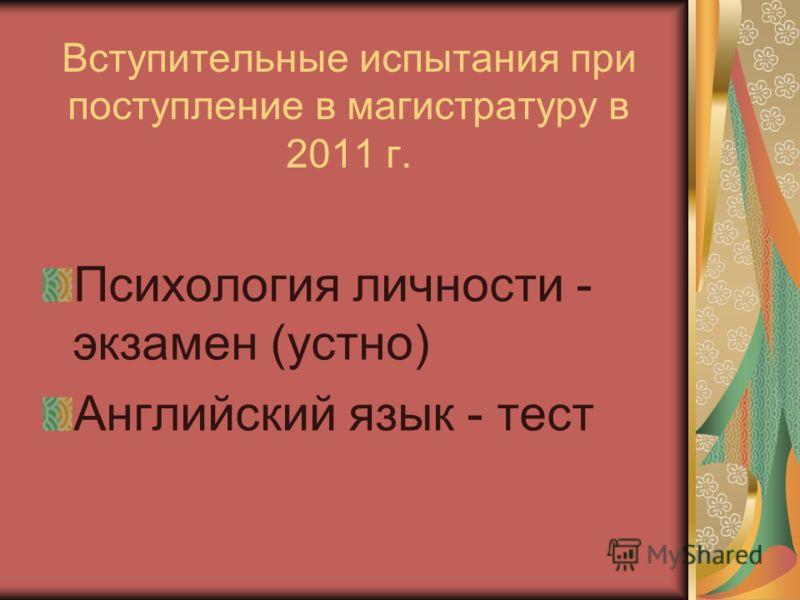Вступительные испытания при поступление в магистратуру в 2011 г. Психология личности - экзамен (устно) Английский язык - тест