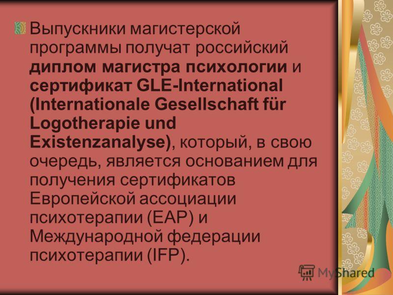 Выпускники магистерской программы получат российский диплом магистра психологии и сертификат GLE-International (Internationale Gesellschaft für Logotherapie und Existenzanalyse), который, в свою очередь, является основанием для получения сертификатов