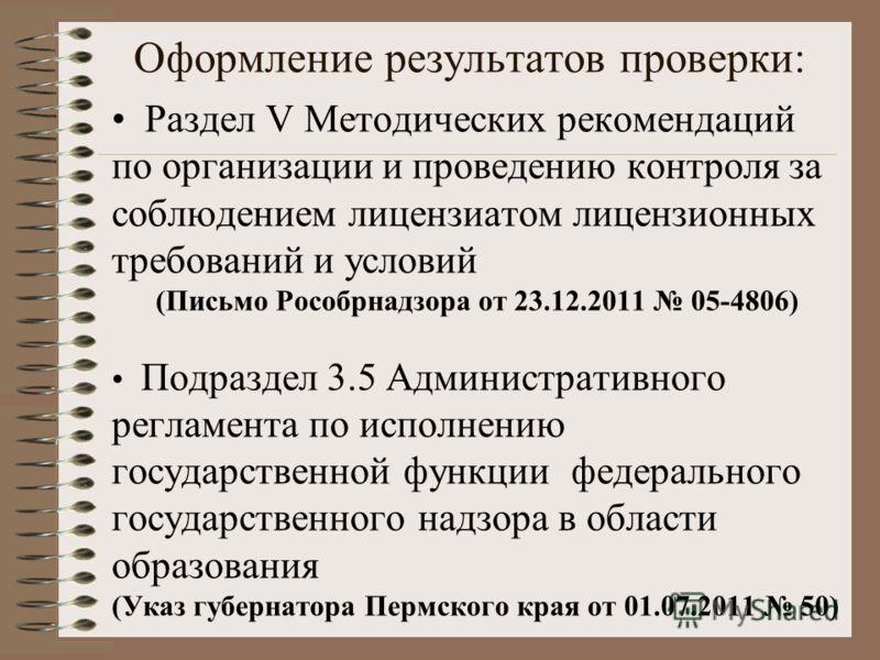 Оформление результатов проверки: Раздел V Методических рекомендаций по организации и проведению контроля за соблюдением лицензиатом лицензионных требований и условий (Письмо Рособрнадзора от 23.12.2011 05-4806) Подраздел 3.5 Административного регламе