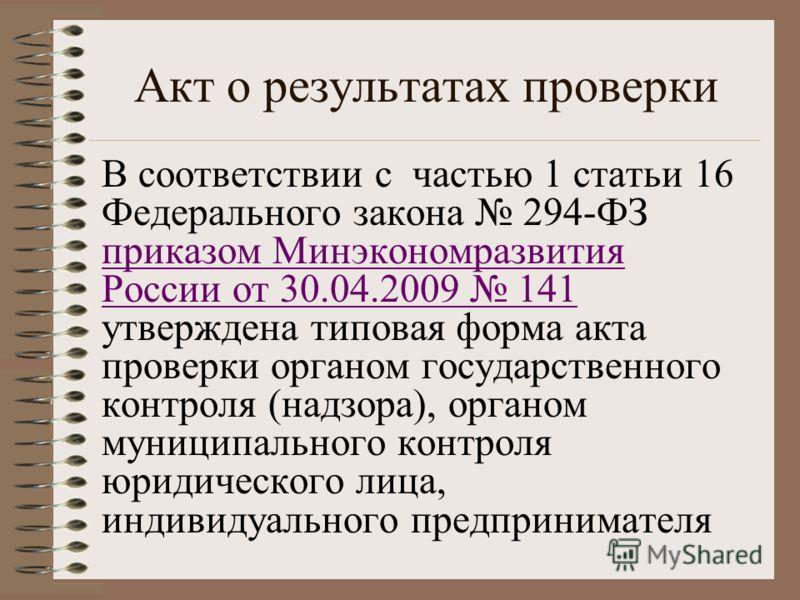 Акт о результатах проверки В соответствии с частью 1 статьи 16 Федерального закона 294-ФЗ приказом Минэкономразвития России от 30.04.2009 141 утверждена типовая форма акта проверки органом государственного контроля (надзора), органом муниципального к