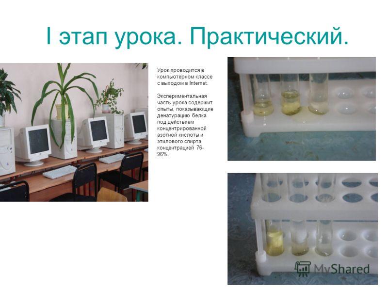 I этап урока. Практический. Урок проводится в компьютерном классе с выходом в Internet. Экспериментальная часть урока содержит опыты, показывающие денатурацию белка под действием концентрированной азотной кислоты и этилового спирта концентрацией 76-