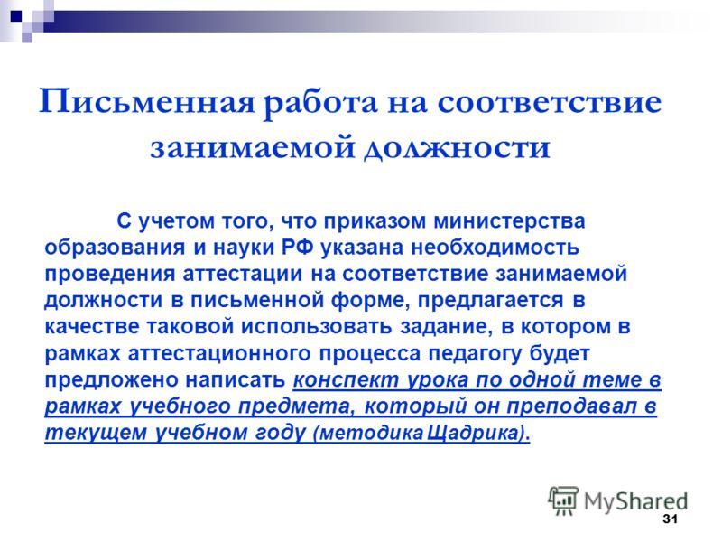 31 Письменная работа на соответствие занимаемой должности С учетом того, что приказом министерства образования и науки РФ указана необходимость проведения аттестации на соответствие занимаемой должности в письменной форме, предлагается в качестве так