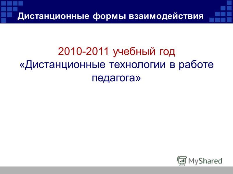 Дистанционные формы взаимодействия 2010-2011 учебный год «Дистанционные технологии в работе педагога»
