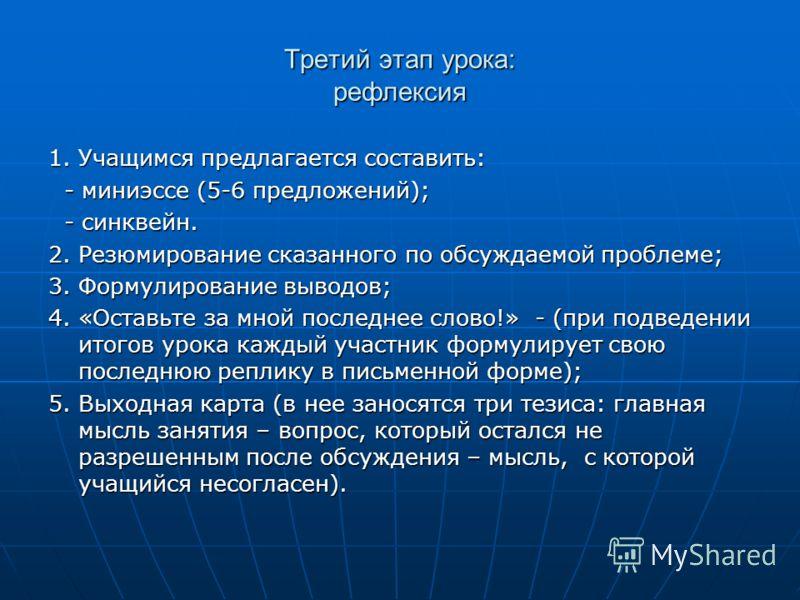 Третий этап урока: рефлексия 1. Учащимся предлагается составить: - миниэссе (5-6 предложений); - миниэссе (5-6 предложений); - синквейн. - синквейн. 2. Резюмирование сказанного по обсуждаемой проблеме; 3. Формулирование выводов; 4. «Оставьте за мной