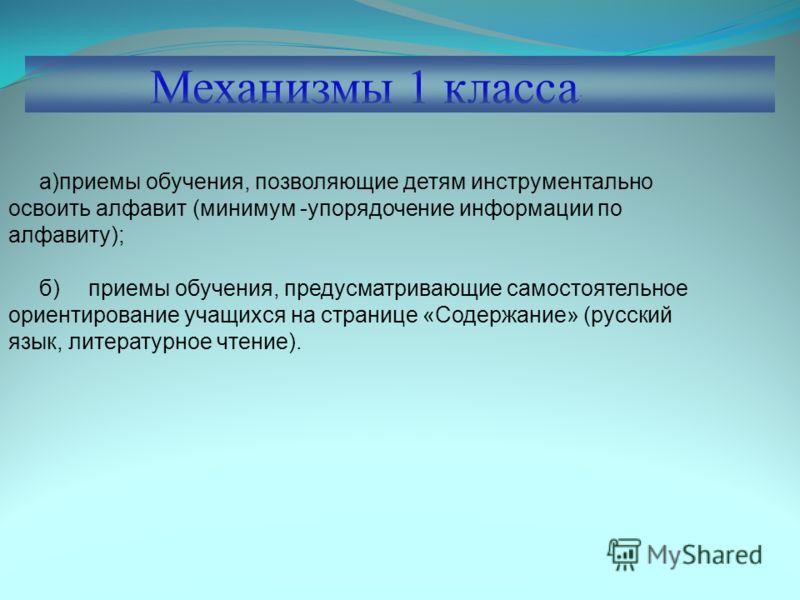 Механизмы 1 класса : а)приемы обучения, позволяющие детям инструментально освоить алфавит (минимум -упорядочение информации по алфавиту); б)приемы обучения, предусматривающие самостоятельное ориентирование учащихся на странице «Содержание» (русский я