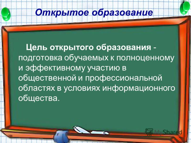 Цель открытого образования - подготовка обучаемых к полноценному и эффективному участию в общественной и профессиональной областях в условиях информационного общества. Открытое образование