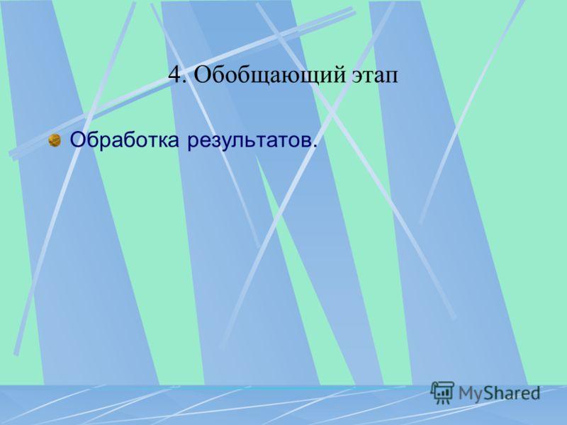 4. Обобщающий этап Обработка результатов.