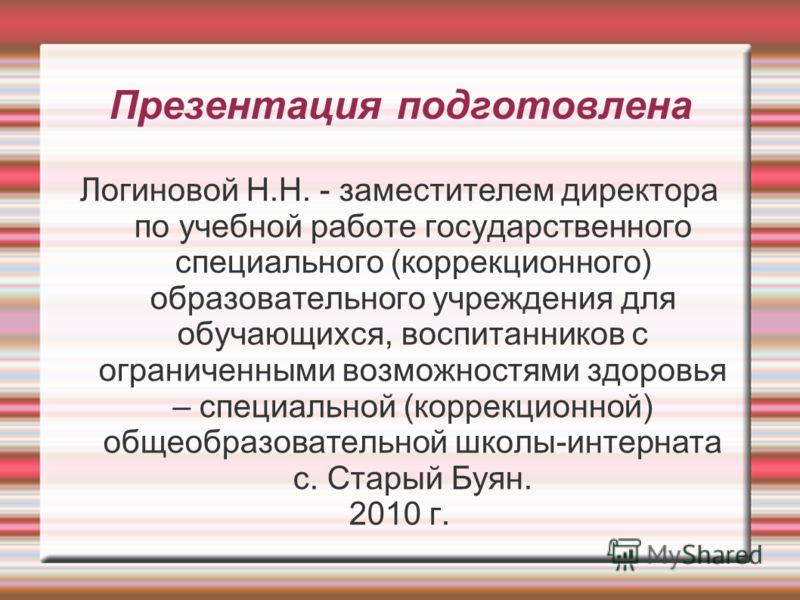 Презентация подготовлена Логиновой Н.Н. - заместителем директора по учебной работе государственного специального (коррекционного) образовательного учреждения для обучающихся, воспитанников с ограниченными возможностями здоровья – специальной (коррекц
