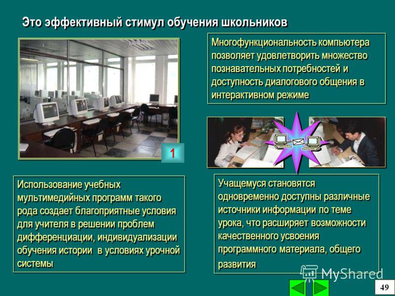 Многофункциональность компьютера позволяет удовлетворить множество познавательных потребностей и доступность диалогового общения в интерактивном режиме Это эффективный стимул обучения школьников Использование учебных мультимедийных программ такого ро