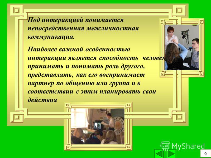 Под интеракцией понимается непосредственная межличностная коммуникация. Наиболее важной особенностью интеракции является способность человека принимать и понимать роль другого, представлять, как его воспринимает партнер по общению или группа и в соот