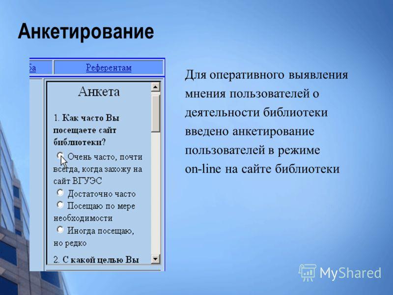 Анкетирование Для оперативного выявления мнения пользователей о деятельности библиотеки введено анкетирование пользователей в режиме on-line на сайте библиотеки
