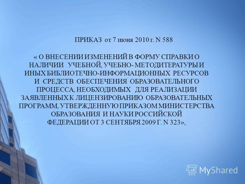 ПРИКАЗ от 7 июня 2010 г. N 588 « О ВНЕСЕНИИ ИЗМЕНЕНИЙ В ФОРМУ СПРАВКИ О НАЛИЧИИ УЧЕБНОЙ, УЧЕБНО- МЕТОДИТЕРАТУРЫ И ИНЫХ БИБЛИОТЕЧНО-ИНФОРМАЦИОННЫХ РЕСУРСОВ И СРЕДСТВ ОБЕСПЕЧЕНИЯ ОБРАЗОВАТЕЛЬНОГО ПРОЦЕССА, НЕОБХОДИМЫХ ДЛЯ РЕАЛИЗАЦИИ ЗАЯВЛЕННЫХ К ЛИЦЕНЗ