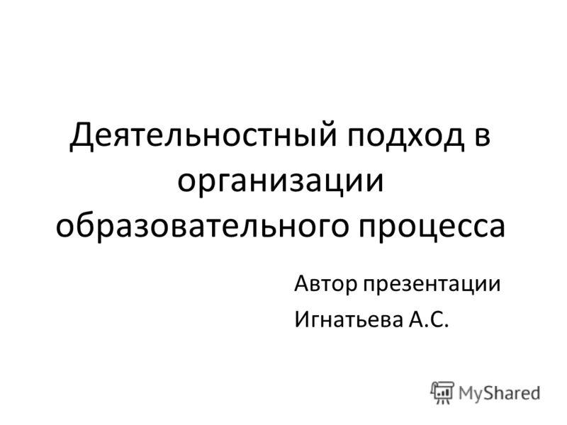 Деятельностный подход в организации образовательного процесса Автор презентации Игнатьева А.С.