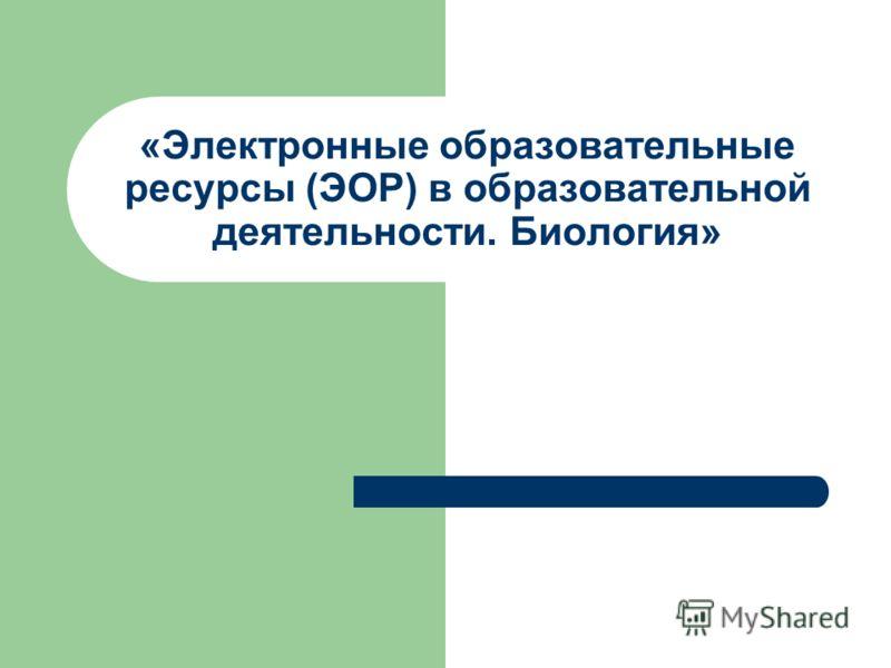 «Электронные образовательные ресурсы (ЭОР) в образовательной деятельности. Биология»