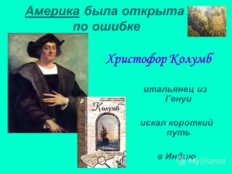 Америка была открыта по ошибке Христофор Колумб итальянец из Генуи искал короткий путь в Индию